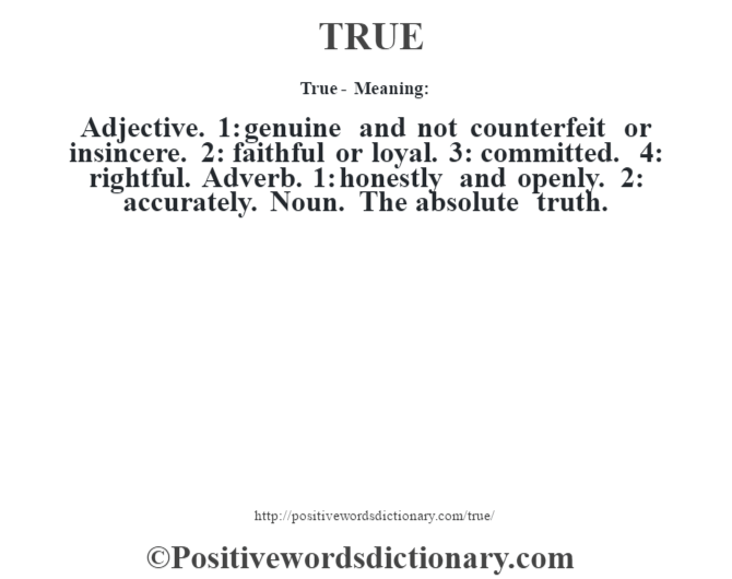 True - Meaning: Adjective. 1: genuine and not counterfeit or insincere. 2: faithful or loyal. 3: committed. 4: rightful. Adverb. 1: honestly and openly. 2: accurately. Noun. The absolute truth.