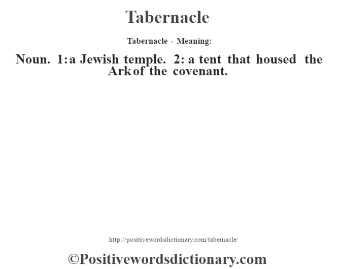 Tabernacle - Meaning: Noun. 1: a Jewish temple. 2: a tent that housed the Ark of the covenant.