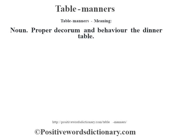 Table-manners - Meaning: Noun. Proper decorum and behaviour the dinner table.