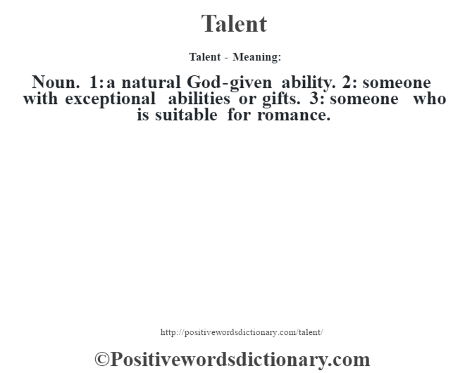Talent - Meaning: Noun. 1: a natural God-given ability. 2: someone with exceptional abilities or gifts. 3: someone who is suitable for romance.