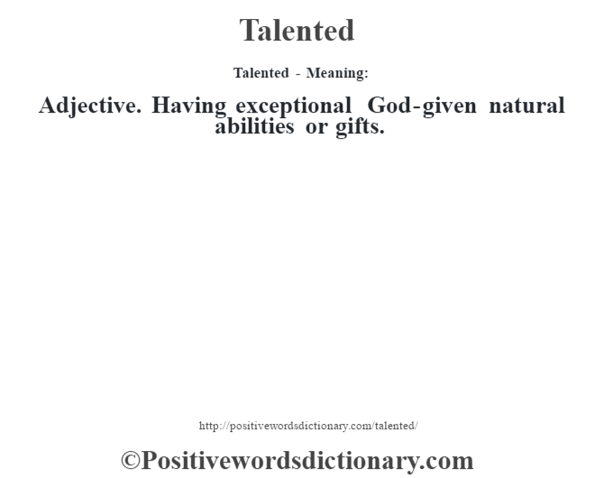 Talented - Meaning: Adjective. Having exceptional God-given natural abilities or gifts.