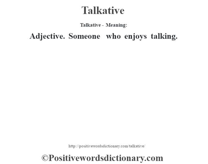 Talkative - Meaning: Adjective. Someone who enjoys talking.