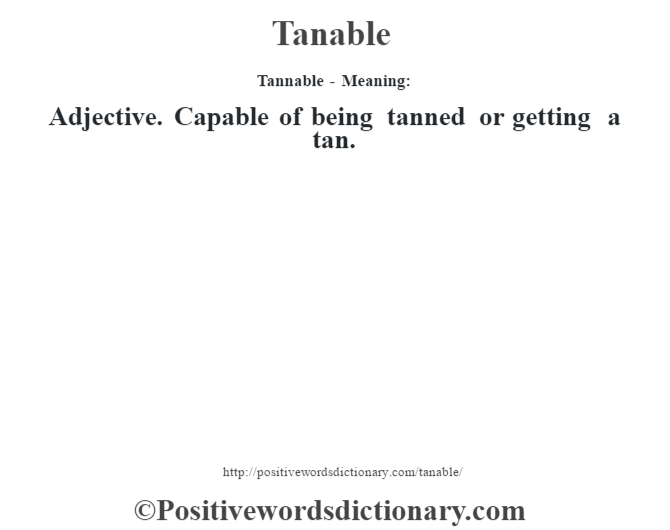 Tannable - Meaning: Adjective. Capable of being tanned or getting a tan.