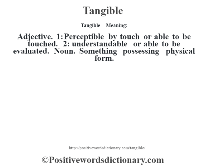 Tangible - Meaning: Adjective. 1: Perceptible by touch or able to be touched. 2: understandable or able to be evaluated. Noun. Something possessing physical form.