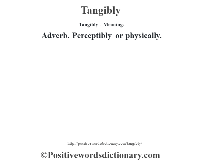 Tangibly - Meaning: Adverb. Perceptibly or physically.