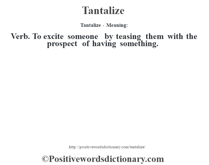 Tantalize - Meaning: Verb. To excite someone by teasing them with the prospect of having something.