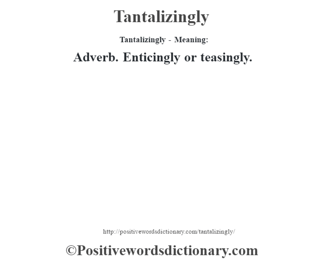 Tantalizingly - Meaning: Adverb. Enticingly or teasingly.