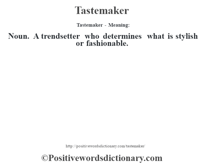 Tastemaker - Meaning: Noun. A trendsetter who determines what is stylish or fashionable.