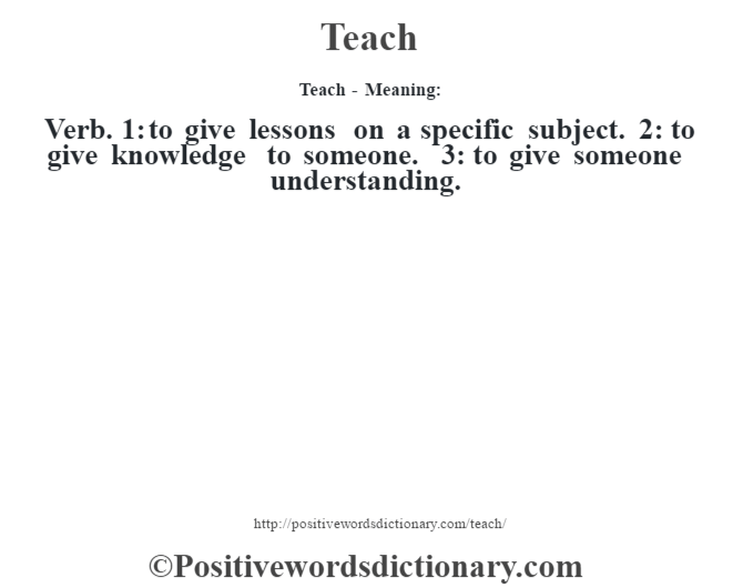 Teach - Meaning: Verb. 1: to give lessons on a specific subject. 2: to give knowledge to someone. 3: to give someone understanding.