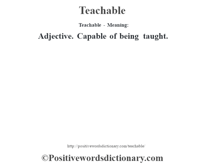 Teachable - Meaning: Adjective. Capable of being taught.