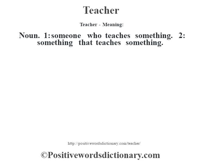 Teacher - Meaning: Noun. 1: someone who teaches something. 2: something that teaches something.