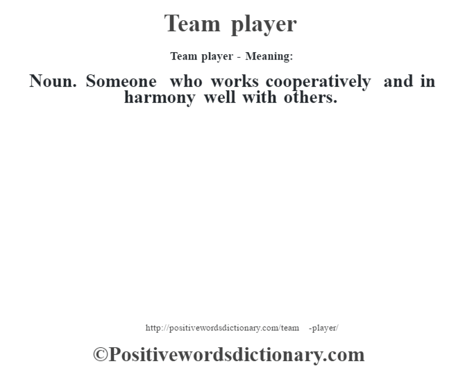 Team player - Meaning: Noun. Someone who works cooperatively and in harmony well with others.