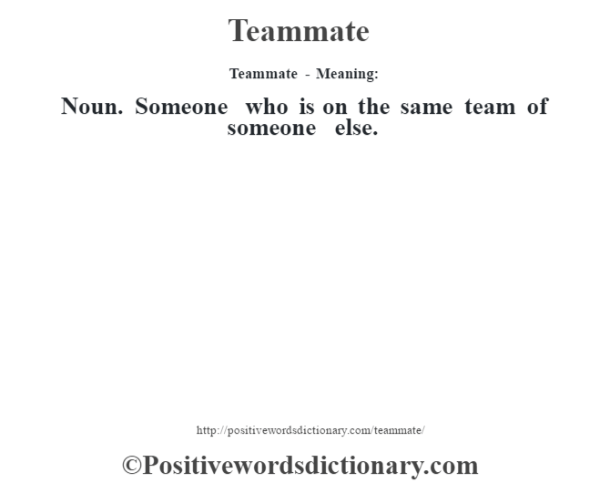 Teammate - Meaning: Noun. Someone who is on the same team of someone else.