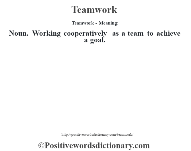 Teamwork - Meaning: Noun. Working cooperatively as a team to achieve a goal.