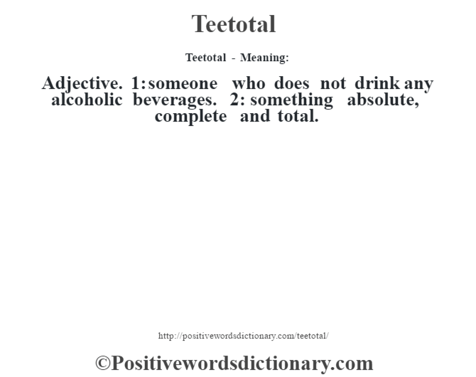 Teetotal - Meaning: Adjective. 1: someone who does not drink any alcoholic beverages. 2: something absolute, complete and total.