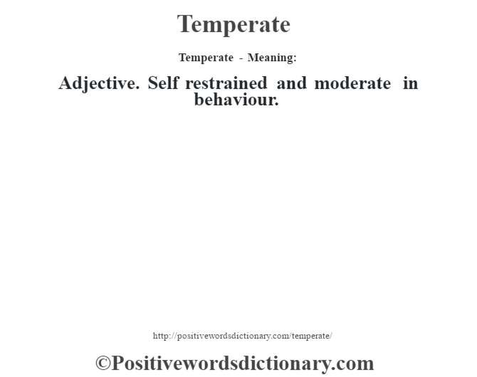 Temperate - Meaning: Adjective. Self restrained and moderate in behaviour.