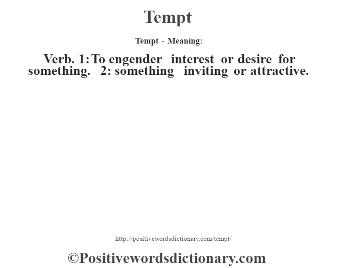 Tempt - Meaning: Verb. 1: To engender interest or desire for something. 2: something inviting or attractive.