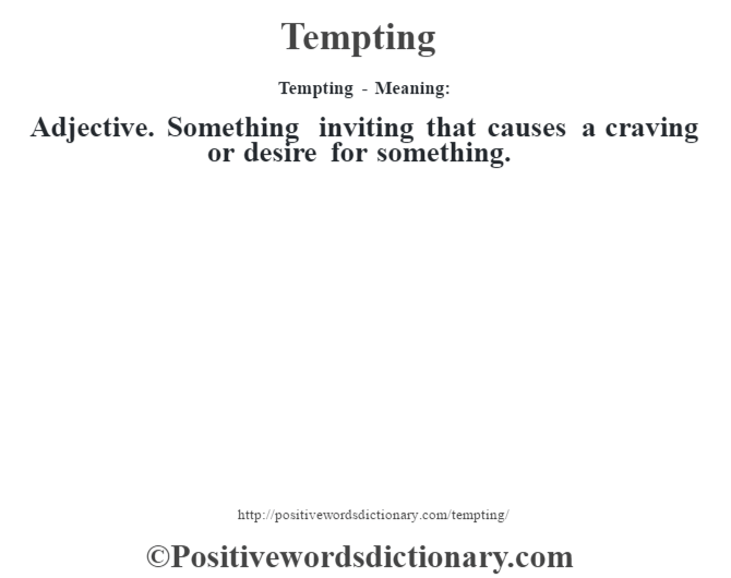 Tempting - Meaning: Adjective. Something inviting that causes a craving or desire for something.