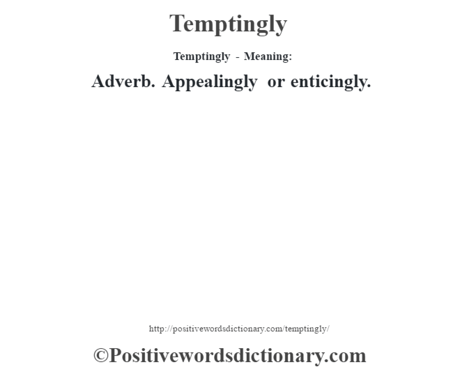 Temptingly - Meaning: Adverb. Appealingly or enticingly.