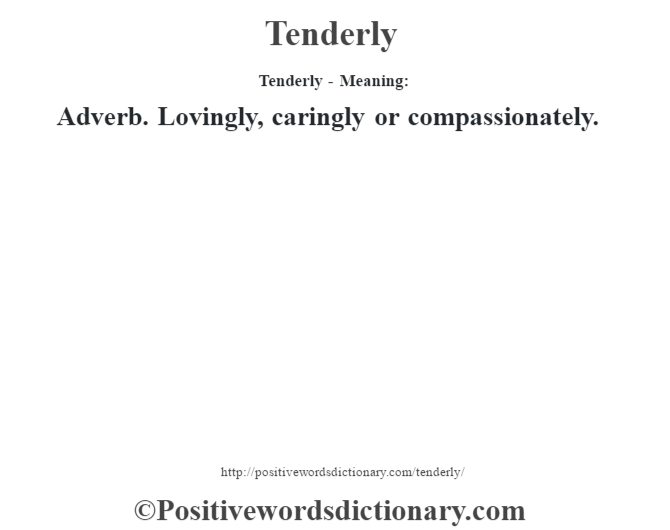 Tenderly - Meaning: Adverb. Lovingly, caringly or compassionately.