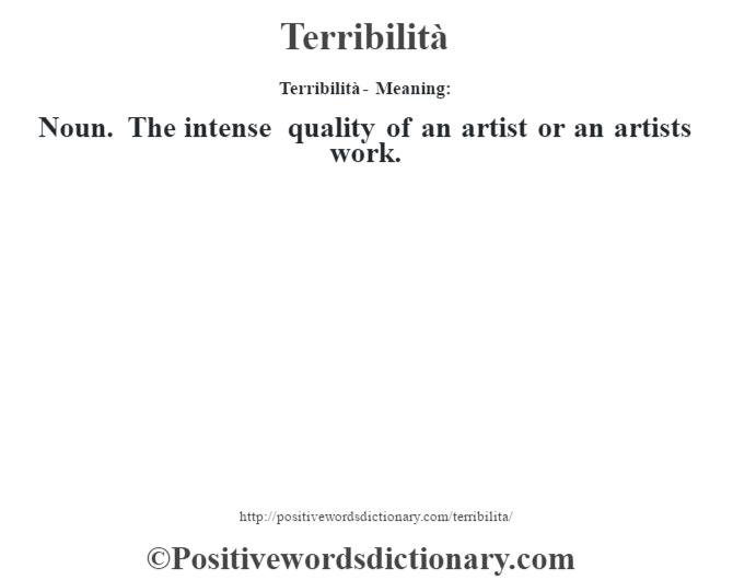 Terribilità - Meaning: Noun. The intense quality of an artist or an artist's work.