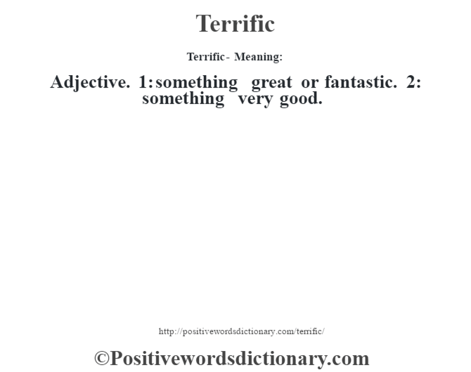 Terrific - Meaning: Adjective. 1: something great or fantastic. 2: something very good.
