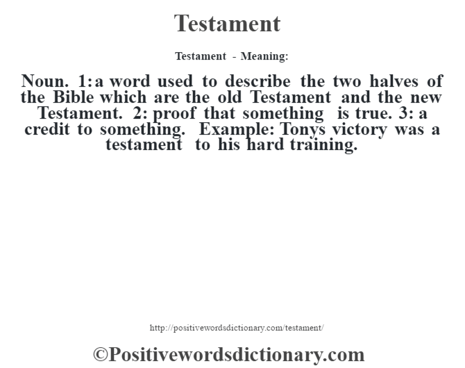 Testament - Meaning: Noun. 1: a word used to describe the two halves of the Bible which are the old Testament and the new Testament. 2: proof that something is true. 3: a credit to something. Example: Tony's victory was a testament to his hard training.