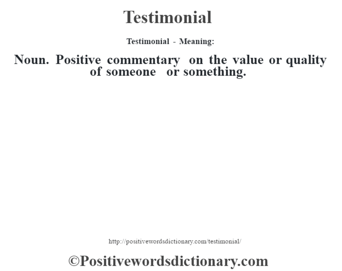 Testimonial - Meaning: Noun. Positive  commentary on the value or quality of someone or something.