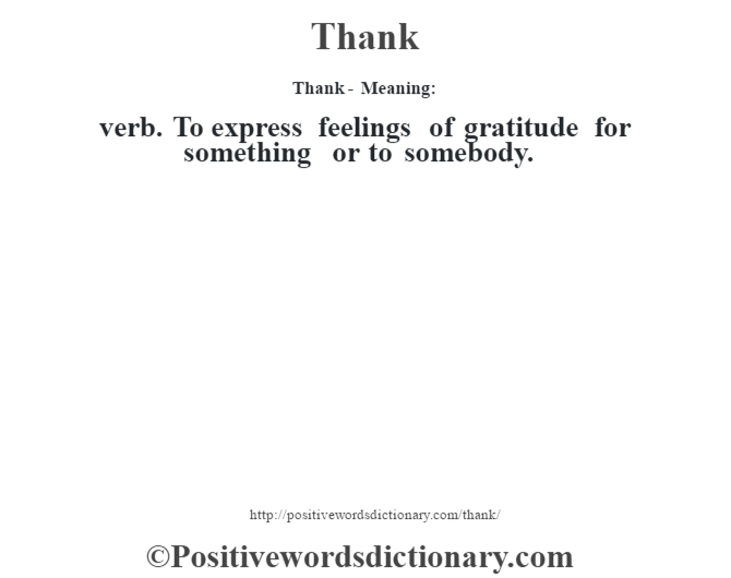 Thank - Meaning: verb. To express feelings of gratitude for something or to somebody.