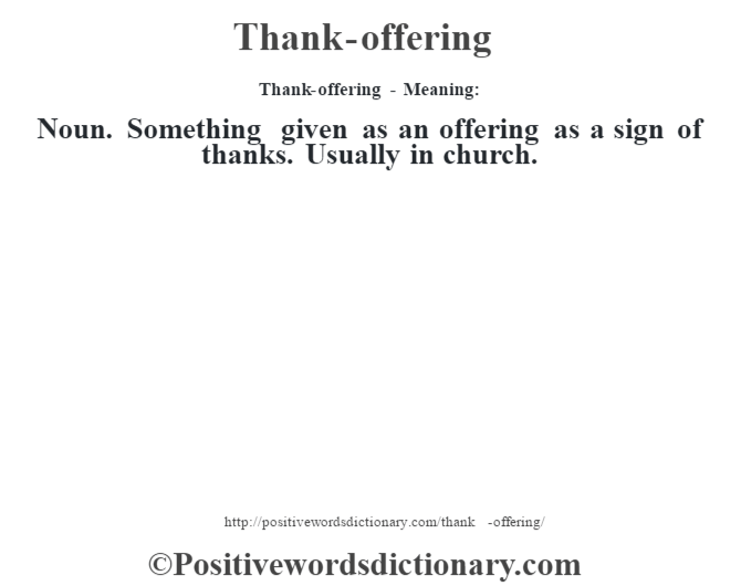 Thank-offering - Meaning: Noun. Something given as an offering as a sign of thanks. Usually in church.