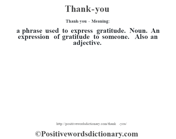 Thank-you - Meaning: a phrase used to express gratitude. Noun. An expression of gratitude to someone. Also an adjective.