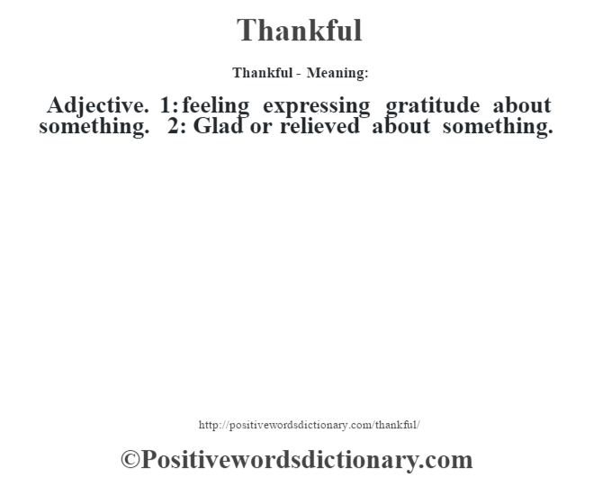 Thankful - Meaning: Adjective. 1: feeling expressing gratitude about something. 2: Glad or relieved about something.