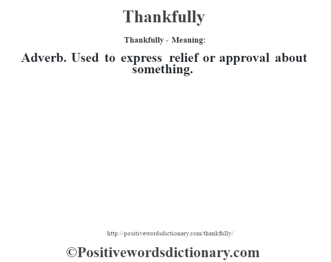 Thankfully - Meaning: Adverb. Used to express relief or approval about something.