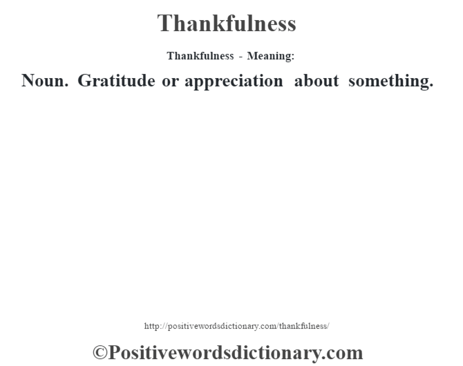 Thankfulness - Meaning: Noun. Gratitude or appreciation about something.
