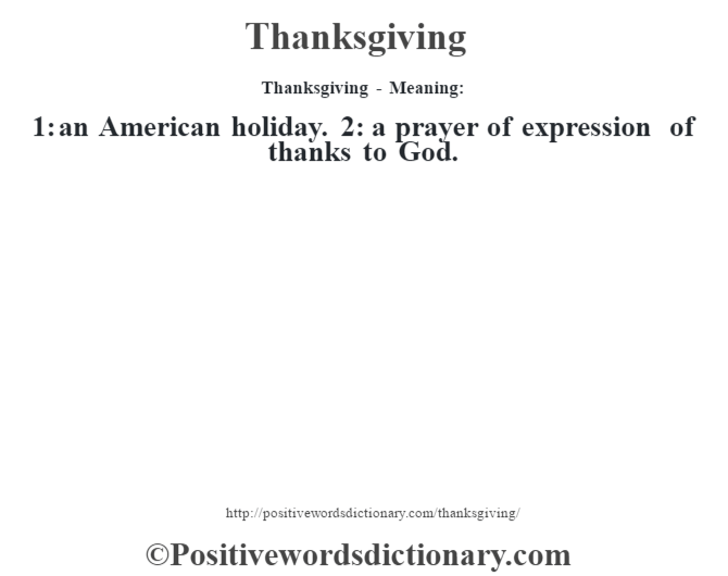 Thanksgiving - Meaning: 1: an American holiday. 2: a prayer of expression of thanks to God.