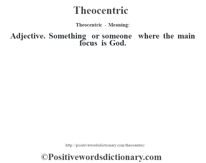 Theocentric - Meaning: Adjective. Something or someone where the main focus is God.