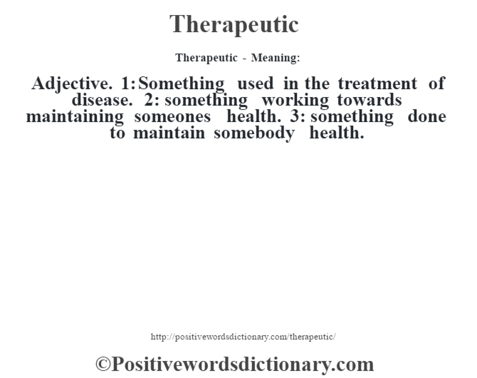 Therapeutic - Meaning: Adjective. 1: Something used in the treatment of disease. 2: something working towards maintaining someone's health. 3: something done to maintain somebody health.