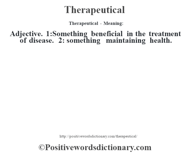 Therapeutical - Meaning: Adjective. 1:Something beneficial in the treatment of disease. 2: something maintaining health.