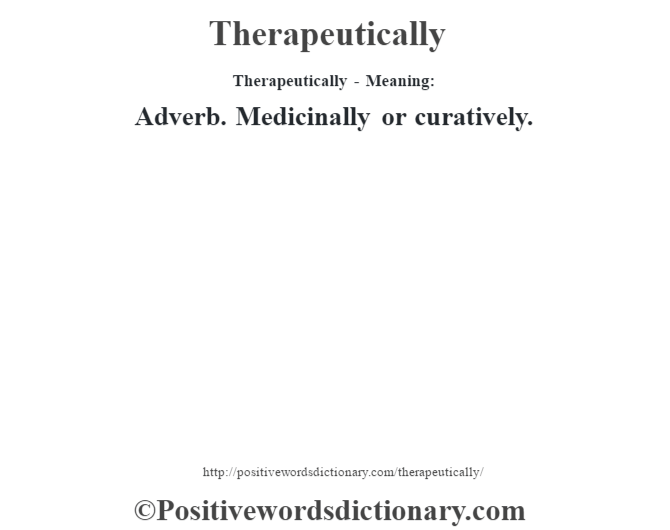 Therapeutically - Meaning: Adverb. Medicinally or curatively.