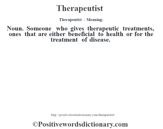 Therapeutist - Meaning: Noun. Someone who gives therapeutic treatments, ones that are either beneficial to health or for the treatment of disease.