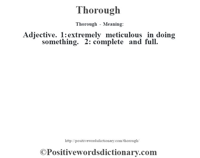 Thorough - Meaning: Adjective. 1: extremely meticulous in doing something. 2: complete and full.
