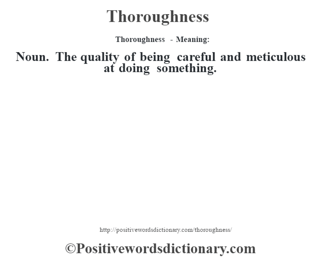 Thoroughness - Meaning: Noun. The quality of being careful and meticulous at doing something.