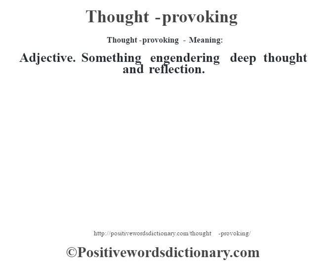 Thought-provoking - Meaning: Adjective. Something engendering deep thought and reflection.