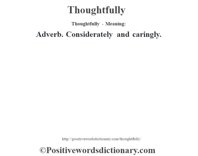 Thoughtfully - Meaning: Adverb. Considerately and caringly.