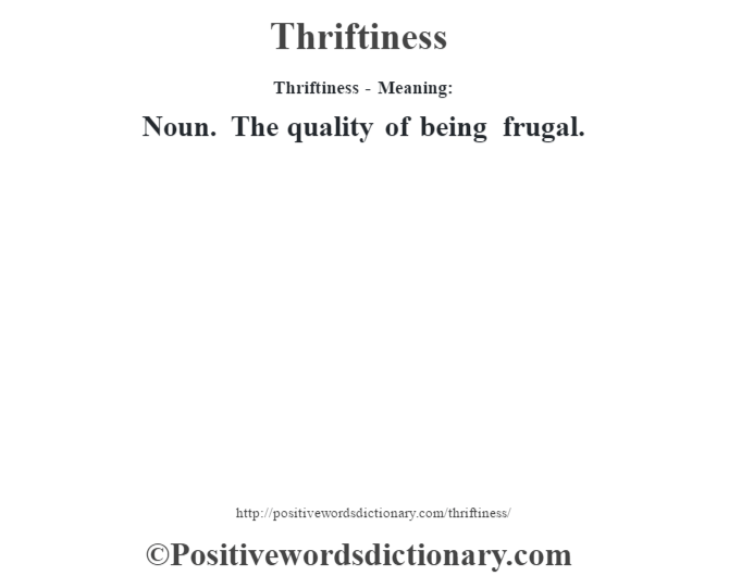 Thriftiness - Meaning: Noun. The quality of being frugal.