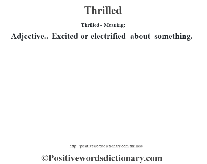 Thrilled - Meaning: Adjective.. Excited or electrified about something.
