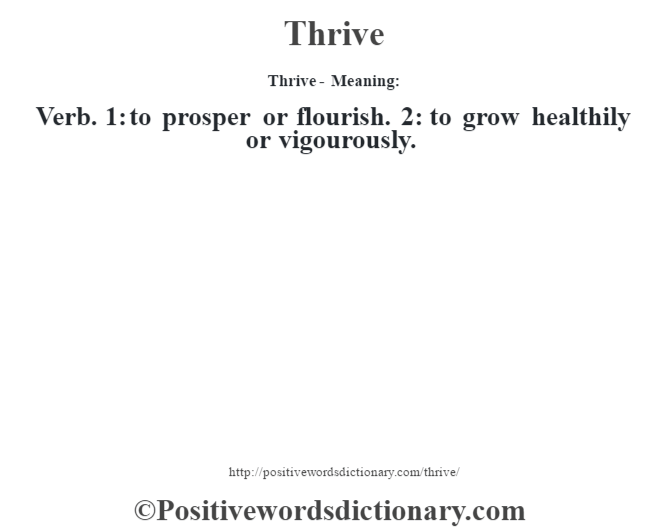 Thrive - Meaning: Verb. 1: to prosper or flourish. 2: to grow healthily or vigourously.