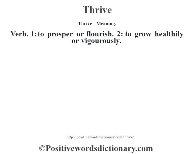 Thrive - Meaning: Verb. 1: to prosper or flourish. 2: to grow healthily or vigourously.