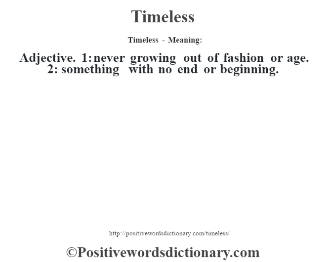 Timeless - Meaning: Adjective. 1: never growing out of fashion or age. 2: something with no end or beginning.