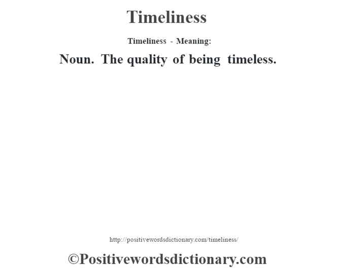 Timeliness - Meaning: Noun. The quality of being timeless.